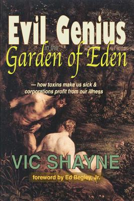 Evil Genius in the Garden of Eden: How Toxins Make Us Sick and Corporations Profit From Our Illness - Shayne, Vic, Ph.D., and Begley, Ed, Jr. (Foreword by)