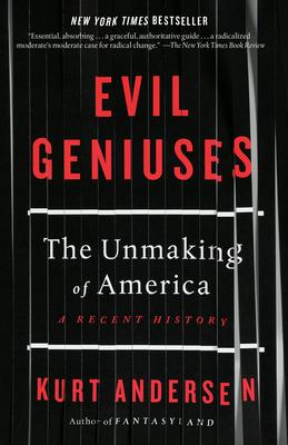 Evil Geniuses: The Unmaking of America: A Recent History - Andersen, Kurt