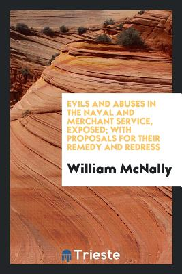 Evils and Abuses in the Naval and Merchant Service, Exposed; With Proposals for Their Remedy and Redress - McNally, William