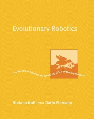 Evolutionary Robotics: The Biology, Intelligence, and Technology of Self-Organizing Machines - Nolfi, Stefano, and Floreano, Dario, and Arkin, Ronald C (Editor)
