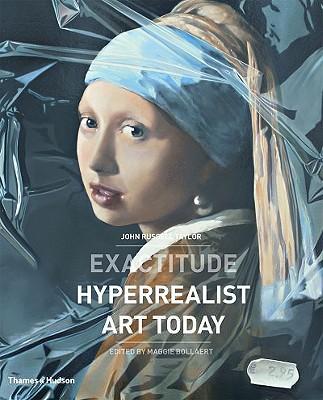 Exactitude: Hyperrealist Art Today - Taylor, John Russell, Mr., and Bollaert, Maggie (Editor)