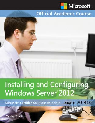Exam 70-410 Installing and Configuring Windows Server 2012 - MOAC (Microsoft Official Academic Course), and Zacker, Craig