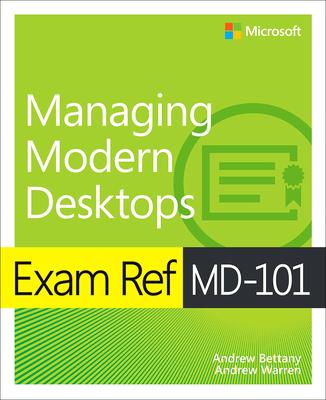 Exam Ref MD-101 Managing Modern Desktops - Bettany, Andrew, and Warren, Andrew