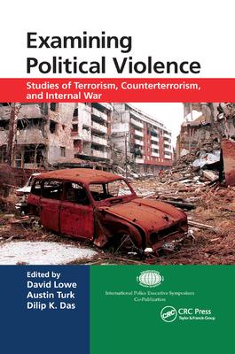Examining Political Violence: Studies of Terrorism, Counterterrorism, and Internal War - Lowe, David (Editor), and Turk, Austin (Editor), and Das, Dilip K (Editor)