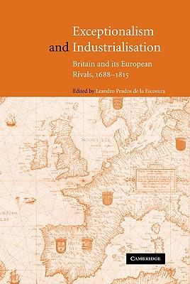 Exceptionalism and Industrialisation: Britain and Its European Rivals, 1688 1815 - de La Escosura, Leandro Prados (Editor)