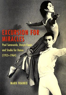 Excursion for Miracles: Paul Sanasardo, Donya Feuer, and Studio for Dance, 1955-1964 - Franko, Mark