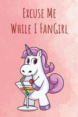 Excuse Me While I FanGirl: Funny Motivational Colorful Unicorn Journal Notebook For Birthday, Anniversary, Christmas, Graduation and Holiday Gifts for Girls, Women, Men and Boys - Publishing, Sillyanimalpictures Com