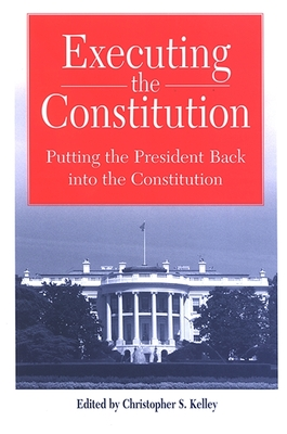 Executing the Constitution: Putting the President Back Into the Constitution - Kelley, Christopher S (Editor)