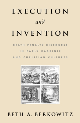 Execution and Invention: Death Penalty Discourse in Early Rabbinic and Christian Cultures - Berkowitz, Beth A