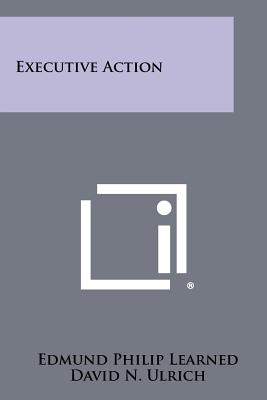 Executive Action - Learned, Edmund Philip, and Ulrich, David N, and Booz, Donald R
