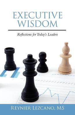 Executive Wisdom: Reflections for Today's Leaders - Lezcano, Reynier