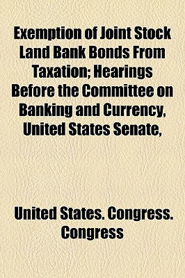 Exemption of Joint Stock Land Bank Bonds from Taxation; Hearings Before the Committee on Banking and Currency, United States Senate, - Congress, United States Congress