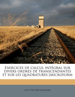 Exercices de Calcul Int Gral Sur Divers Ordres de Transcendantes Et Sur Les Quadratures [Microform - Legendre, A M 1752