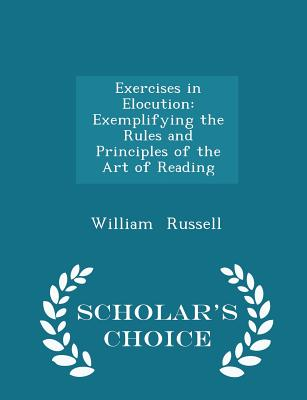 Exercises in Elocution: Exemplifying the Rules and Principles of the Art of Reading - Scholar's Choice Edition - Russell, William