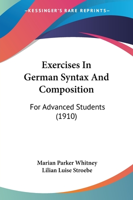 Exercises in German Syntax and Composition: For Advanced Students (1910) - Whitney, Marian Parker, and Stroebe, Lilian Luise