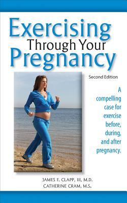 Exercising Through Your Pregnancy - Clapp, James F, MD, and Cram, Catherine, MS