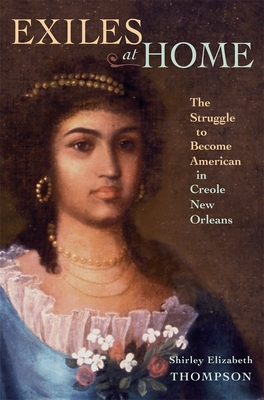Exiles at Home: The Struggle to Become American in Creole New Orleans - Thompson, Shirley Elizabeth