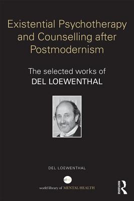 Existential Psychotherapy and Counselling after Postmodernism: The selected works of Del Loewenthal - Loewenthal, Del
