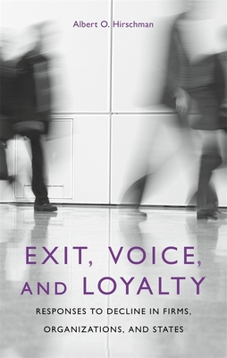 Exit, Voice, and Loyalty: Responses to Decline in Firms, Organizations, and States - Hirschman, Albert O