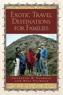 Exotic Travel Destinations for Families - Nichols, Jennifer M, and Nichols, Bill