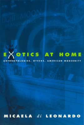 Exotics at Home: Anthropologies, Others, and American Modernity - Di Leonardo, Micaela