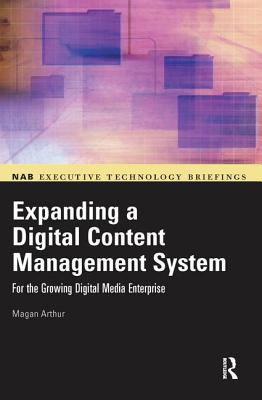 Expanding a Digital Content Management System: for the Growing Digital Media Enterprise - Arthur, Magan H.