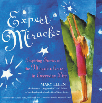 Expect Miracles: Inspiring Stories of the Miraculous in Everyday Life - Ellen, Mary, and Ford, Arielle (Foreword by)