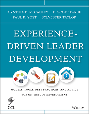 Experience-Driven Leader Development: Models, Tools, Best Practices, and Advice for On-the-Job Development - McCauley, Cynthia D., and Derue, D. Scott, and Taylor, Sylvester