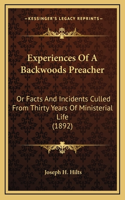 Experiences of a Backwoods Preacher, Or, Facts and Incidents Culled from Thirty Years of Ministerial Life - Hilts, Joseph H.
