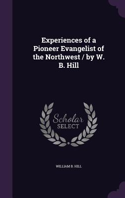 Experiences of a Pioneer Evangelist of the Northwest / By W. B. Hill - Hill, William B, Dr.