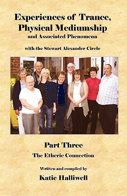 Experiences of Trance, Physical Mediumship and Associated Phenomena with the Stewart Alexander Circle: Part 3 the Etheric Connection - Halliwell, Katie