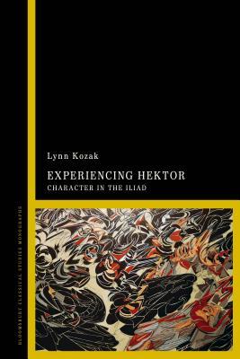 Experiencing Hektor: Character in the Iliad - Kozak, Lynn