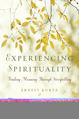 Experiencing Spirituality: Finding Meaning Through Storytelling - Kurtz, Ernest, Ph.D., and Ketcham, Katherine