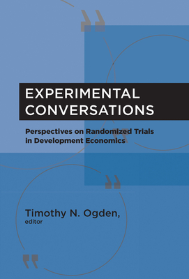Experimental Conversations: Perspectives on Randomized Trials in Development Economics - Ogden, Timothy N (Editor), and Kremer, Michael (Contributions by), and Banerjee, Abhijit Vinayak (Contributions by)