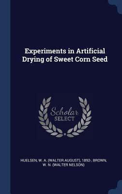 Experiments in Artificial Drying of Sweet Corn Seed - Huelsen, W a 1892-, and Brown, W N