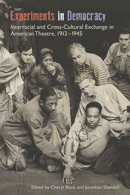 Experiments in Democracy: Interracial and Cross-Cultural Exchange in American Theatre, 1912-1945 - Black, Cheryl (Editor), and Shandell, Jonathan (Editor), and Elam Jr, Harry J (Contributions by)