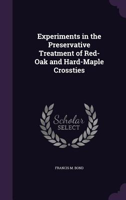 Experiments in the Preservative Treatment of Red-Oak and Hard-Maple Crossties - Bond, Francis M