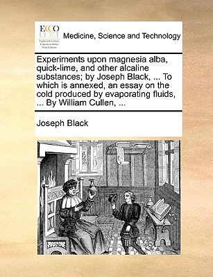 Experiments Upon Magnesia Alba, Quick-Lime, and Other Alcaline Substances; By Joseph Black, ... to Which Is Annexed, an Essay on the Cold Produced by Evaporating Fluids, ... by William Cullen, ... - Black, Joseph