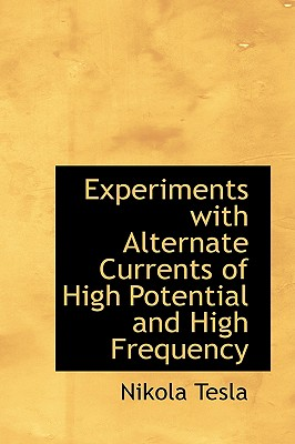 Experiments with Alternate Currents of High Potential and High Frequency - Tesla, Nikola
