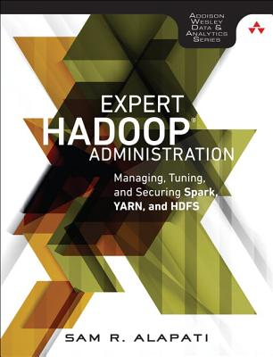 Expert Hadoop Administration: Managing, Tuning, and Securing Spark, YARN, and HDFS - Alapati, Sam