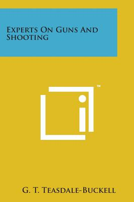 Experts on Guns and Shooting - Teasdale-Buckell, G T