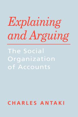 Explaining and Arguing: The Social Organization of Accounts - Antaki, Charles, Dr.