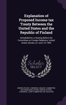 Explanation of Proposed Income Tax Treaty Between the United States and the Republic of Finland: Scheduled for a Hearing Before the Committee on Foreign Relations, United States Senate, on June 14, 1990 - United States Congress Senate Committ (Creator)