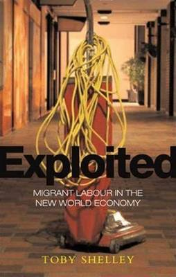 Exploited: Migrant Labour in the New Global Economy - Shelley, Toby