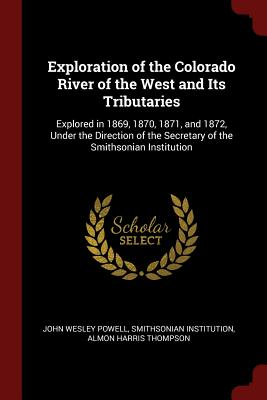 Exploration of the Colorado River of the West and Its Tributaries: Explored in 1869, 1870, 1871, and 1872, Under the Direction of the Secretary of the Smithsonian Institution - Powell, John Wesley