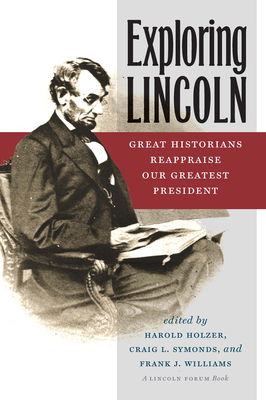 Exploring Lincoln: Great Historians Reappraise Our Greatest President - Holzer, Harold (Editor), and Symonds, Craig L, and Williams, Frank J