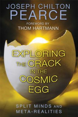 Exploring the Crack in the Cosmic Egg: Split Minds and Meta-Realities - Pearce, Joseph Chilton