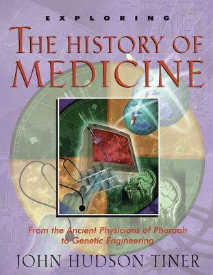 Exploring the History of Medicine: From the Ancient Physicians of Pharaoh to Genetic Engineering - Tiner, John Hudson