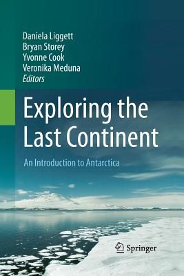 Exploring the Last Continent: An Introduction to Antarctica - Liggett, Daniela (Editor), and Storey, Bryan (Editor), and Cook, Yvonne (Editor)
