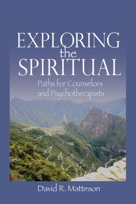 Exploring the Spiritual: Paths for Counselors and Psychotherapists - Matteson, David R